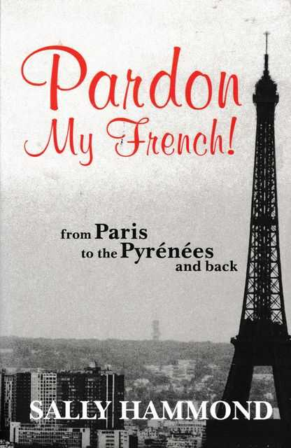 Pardon My French! From Paris to Pyrenees and Back, Sally Hammond