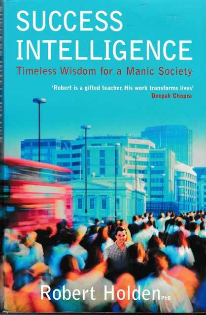 Success Intelligence: Timeless Wisdom for a Manic Sociery, Robert Holden PhD
