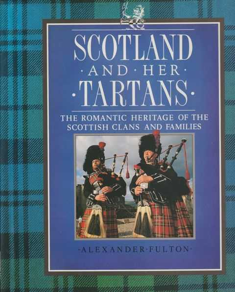 Scotland And Her Tartans - The Romantic Heritage Of The Scottish Clans And Families, Alexander Fulton