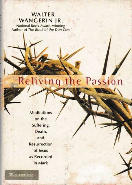 Reliving The Passion: Meditations on the Suffering, Death, and Resurrection of Jesus as Records in Mark, Walter Wangerin Jr