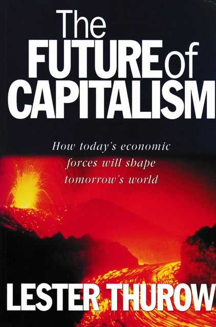 The Future of Capitalism: How Today's Economic Forces will Shape Tomorrow's World, Lester Thurow