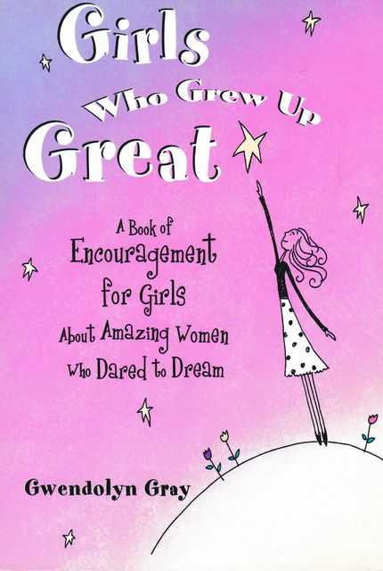 Girls Who Grew Up Great: A Book of Encouragement for Girls about Amazing Women Who Dared to Dream, Gwendolyn Gray