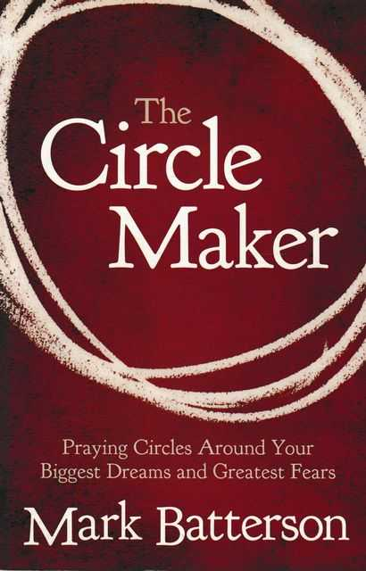 The Circle Maker: Praying Circles Around Your Biggest Dreams and Greatest Fears, Mark Batterson