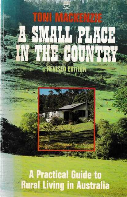 A Small Place in the Country: A Practical Guide to Rural Living in Australia, Toni Mackenzie
