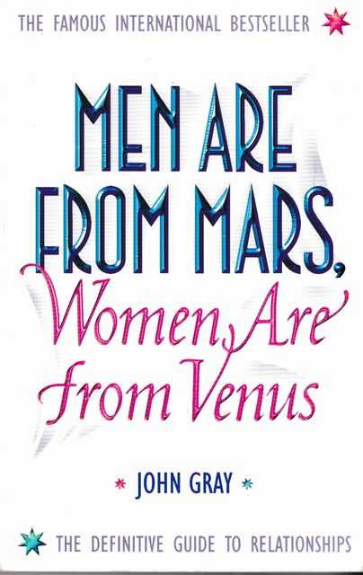Men Are From Mars, Women Are From Venus - A Practical Guide for Improving Communication and Getting What You Want in Your Relationships, John Gray