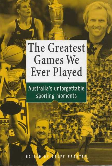 The Greatest Games Ever Played: Australia's Unforgettable Sporting Moments, Geoff Prenter [Editor]