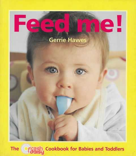 Feed Me; The Fresh Daily Cookbook for Babies and Toddlers, Gerrie Hawes