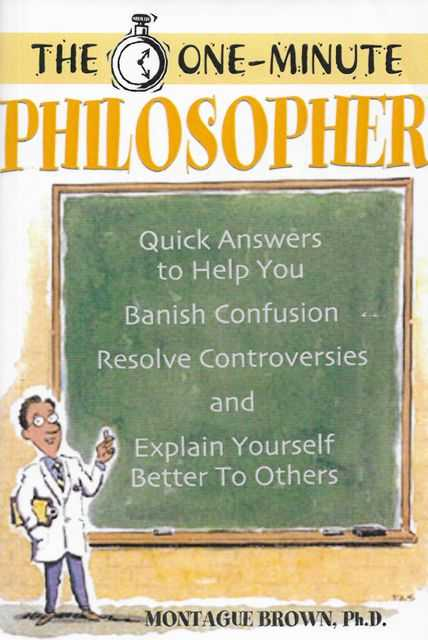 The One Minute Philosopher : Quick Answers to Help You Banish Confusion, Resolve Controversies, and Explain Yourself Better to Others, Montague Brown PhD