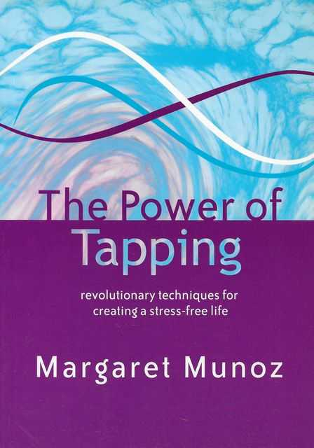 The Power of Tapping: Revolutionary Techniques fro Crating A Stress-Free Life, Margaret Munoz
