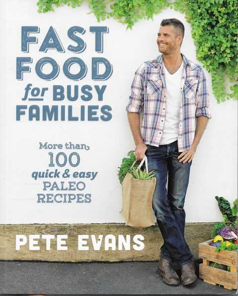 Fast Food For Busy Families: More than 100 Quick & Easy Paleo Recipes, Pete Evans