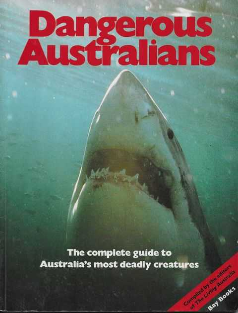Dangerous Australians: The Complete Guide to Australia's Most Deadly Creatures, Compiled by the Editors of Living Australia