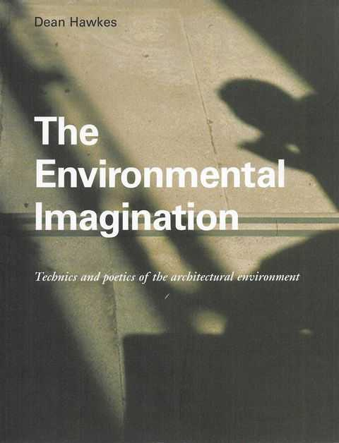 The Environmental Imagination: Technics and Poetics of the Architectural Environment, Dean Hawkes