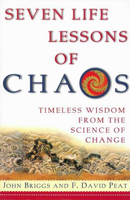 Seven Lessons of Chaos: Timeless Wisdom from the Science of Change, John Briggs and F. David Peat