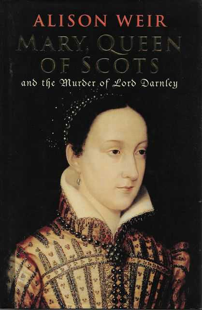 Mary, Queen of Scots and the Murder of Lord Darnley, Alison Weir