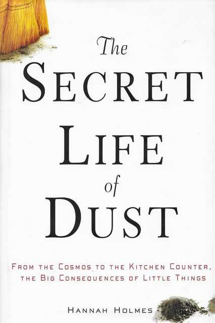 The Secret Life of Dust from the Cosmos to the Kitchen Counter, The Big Consequences of Little Things, Hannah Holmes