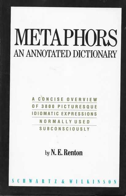 Metaphors - An Annotated Dictionary - A Concise Overview of 3800 Picturesque Idiomatic Expressions normally used Subconsciously, N. E. Renton