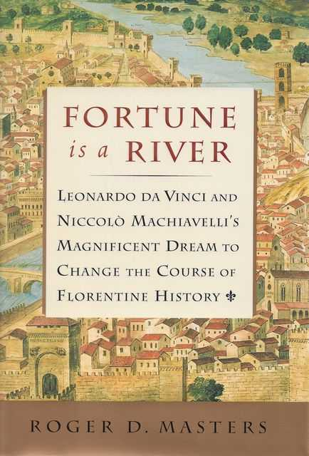Fortune is a River: Da Vinci and Machiavelli's Magnificent Dream to Change the Course of Florentine History, Roger D. Masters