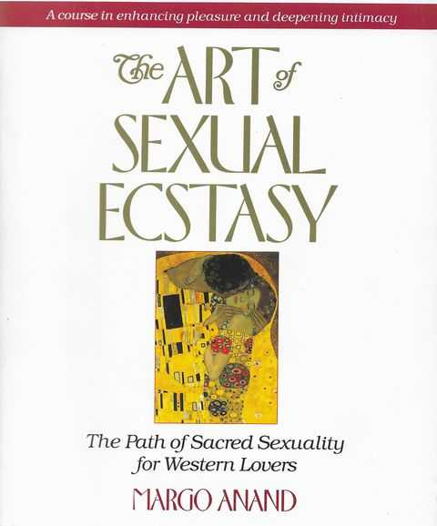 The Art of Sexual Ecstasy: The Path of Sacred Sexuality for Western Lovers, Margo Anand