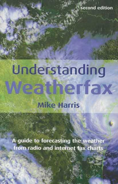 Understanding Weatherfax: A Guide to Forecasting Weather from Radio and Internet Fax Charts, Mike Harris