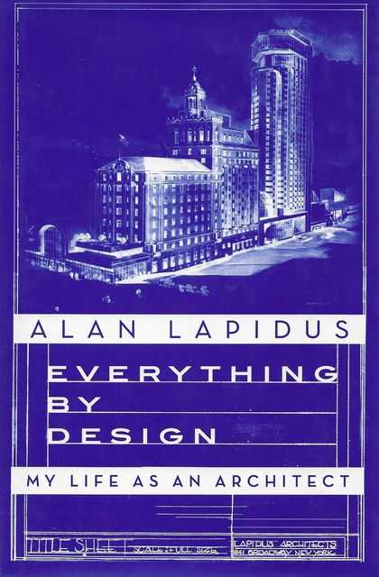 Everything By Design: My Life As an Architect, Alan Lapidus