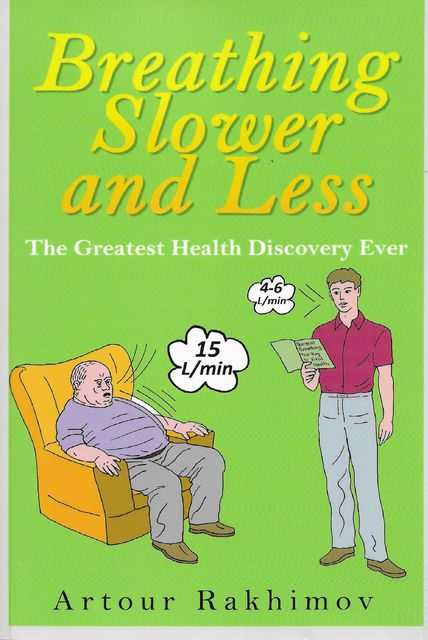 Breathing Slower and Less: The Greatest Health Discovery Ever, Artour Rakhimov