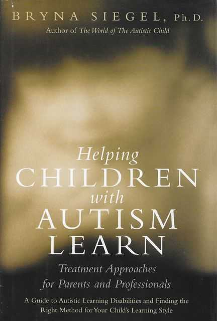 Image for Helping Children with Autism Learn: Treatment Approaches for Parents and Professionals - A Guide to Autistic Learning Disabilities and Finding the Right Method for Your Child's Learning Style