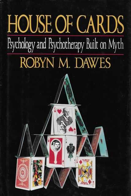 House of Cards: Psychology and Psychotherapy Built on Myth, Robyn M. Dawes