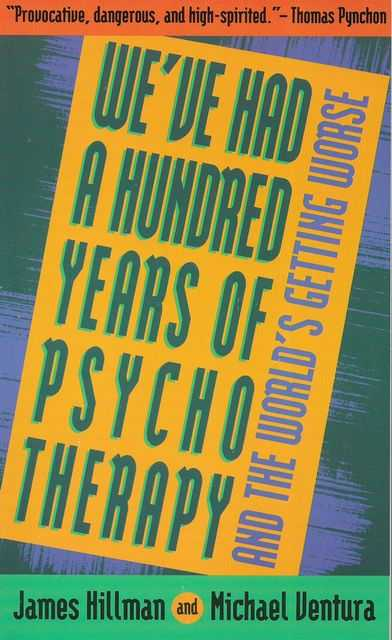 We've Had A Hundred Years of Psychotherapy and the World's Getting Worse, James Hillman and Michael Ventura
