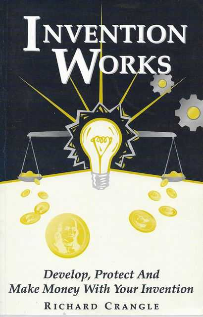 Invention Works: Develop, Protect and Make Money With Your Invention, Richard Crangle