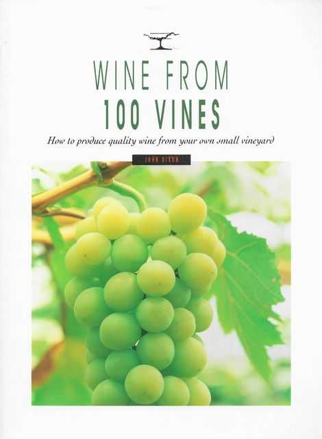 Wine from 100 Vines: How To Produce Quality Wine from Your Own Small Vineyard, John Dixon