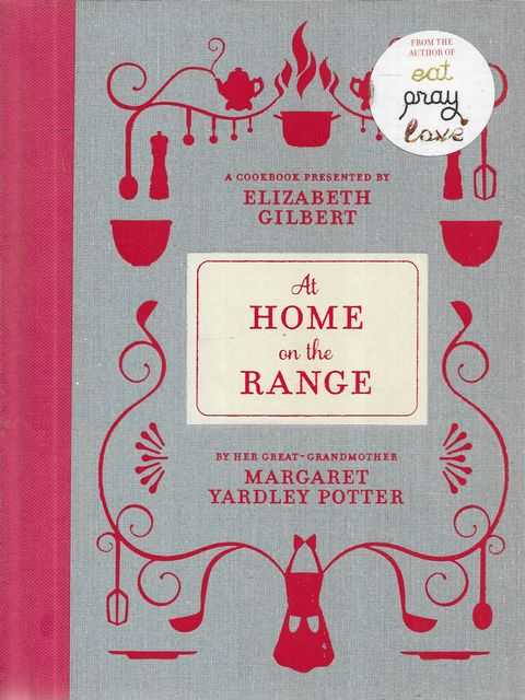 Image for At Home On The Range - A Cookbook Presented by Elizabeth Gilbert by her Great-Grandmother Margaret Yardley Potter