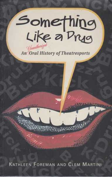 SOMETHING LIKE A DRUG : An Unauthorized Oral History of Theatresports, Foreman, Kathleen and Martini, Clem