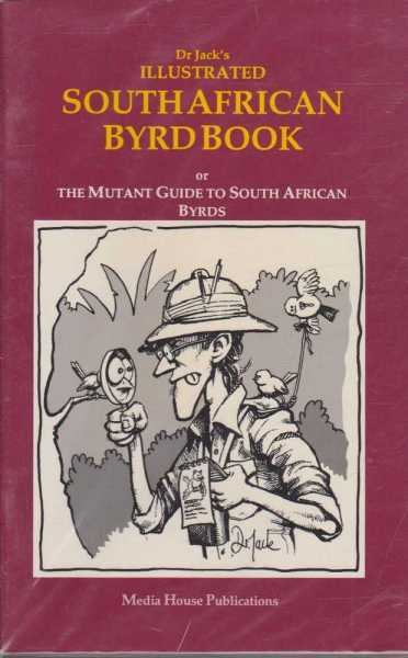DR JACK'S ILLUSTRATED SOUTH AFRICAN BYRD BOOK : Or The Mutant Guide to South African Byrds, Dr Jack