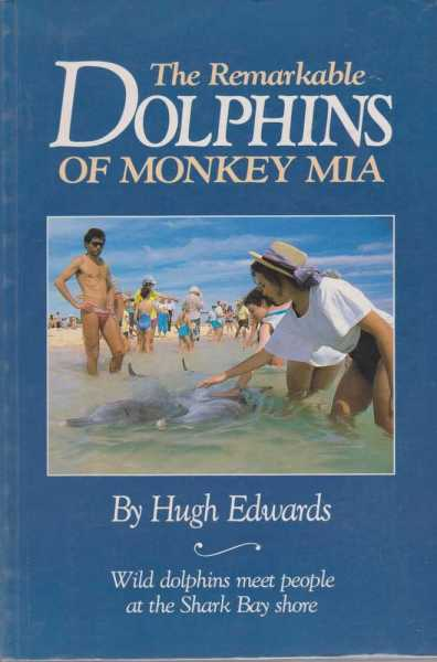 THE REMARKABLE DOLPHINS OF MONKEY MIA: Where People Meet Dolphins on the Shark Bay Shore, Edwards, Hugh