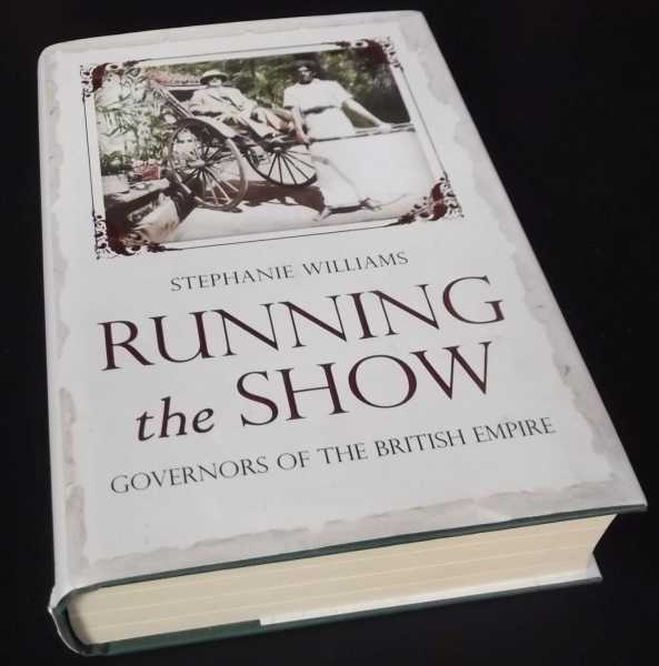STEPHANIE WILLIAMS - Running the Show: The Extraordinary Stories of the Men who Governed the British Empire