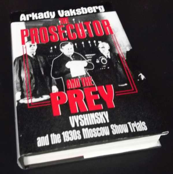 A. VAKSBERG - The Prosecutor and the Prey: Vyshinsky and the 1930's Moscow Show Trials