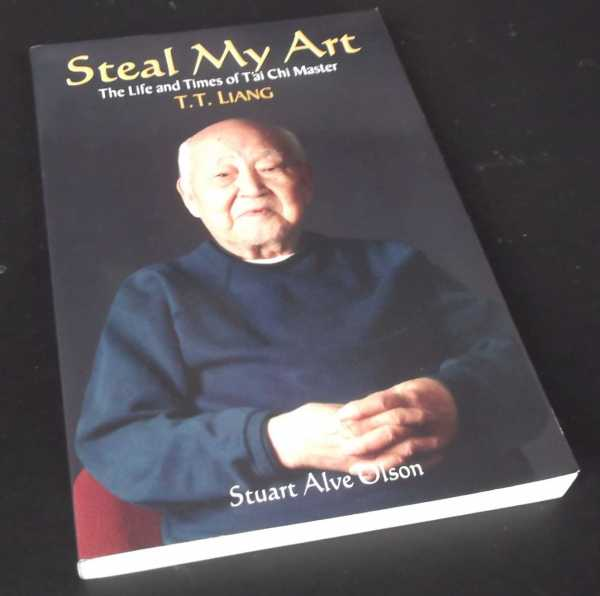 STUART OLSON - Steal My Art: The Life & Times of  T'ai Chi Master T.T. Liang