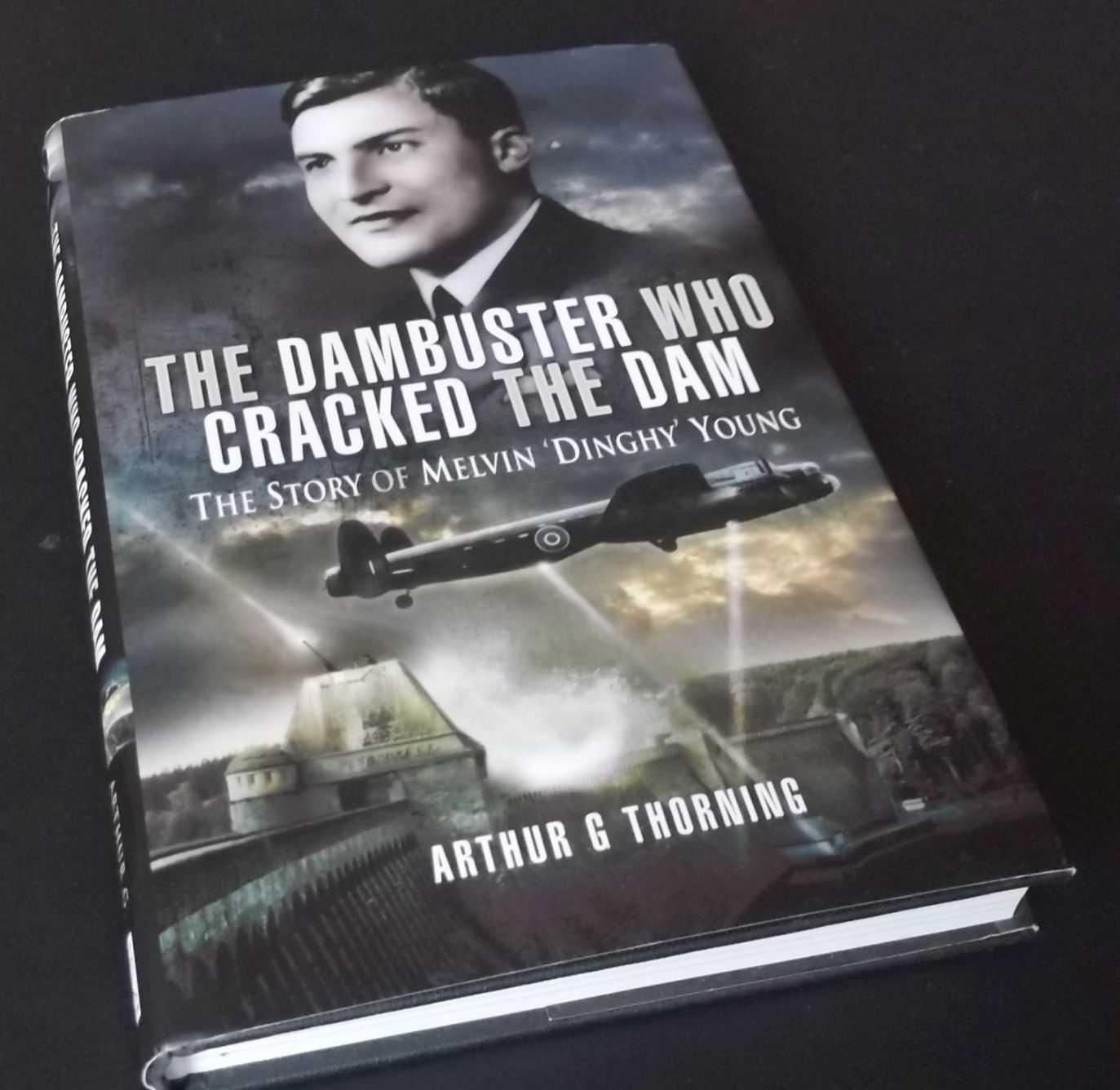ARTHUR G. THORNING - The Dambuster Who Cracked the Dam: The Story of Melvin 'Dinghy' Young