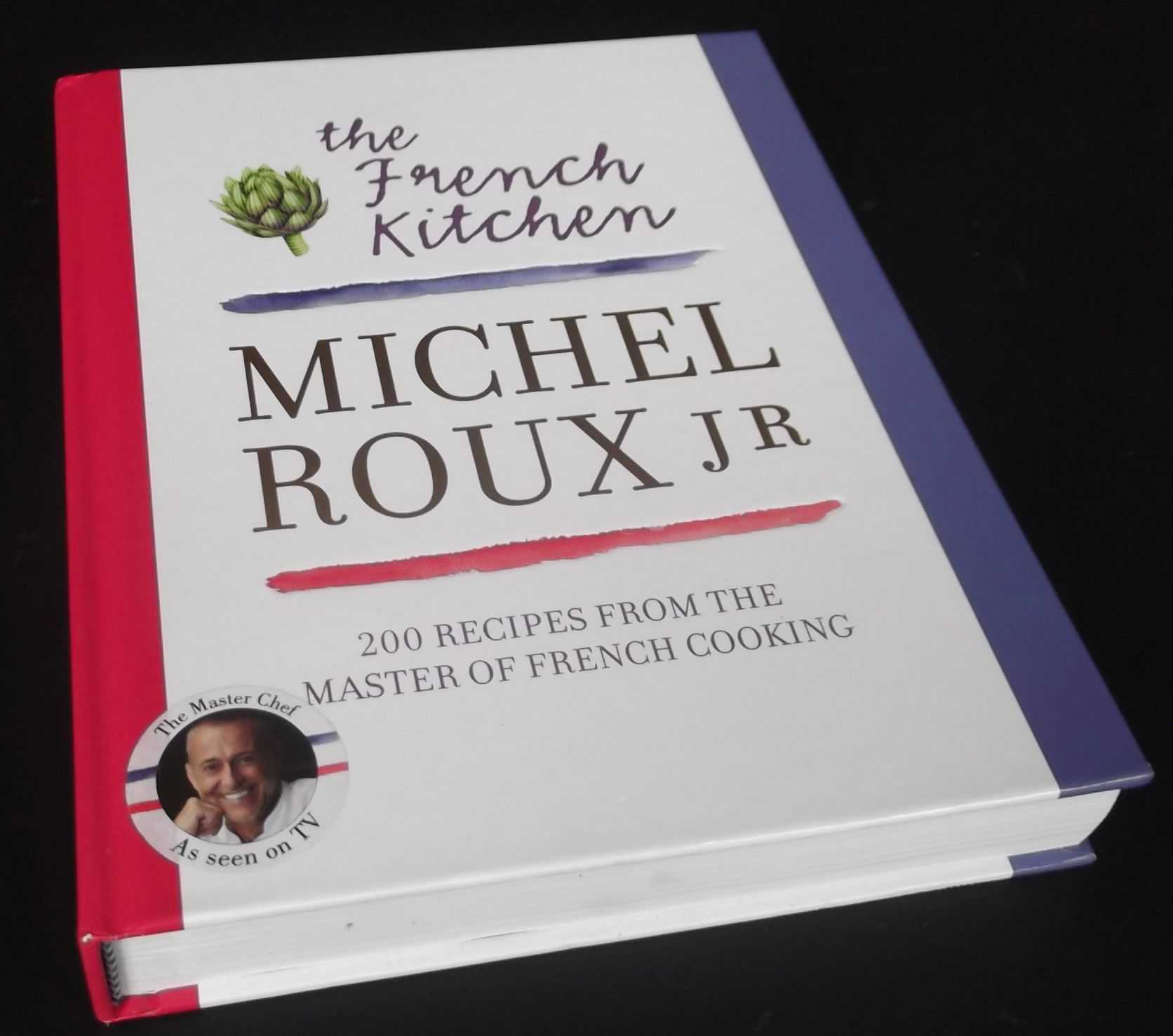 MICHEL ROUX JR - The French Kitchen: 200 Recipes from the Master of French Cooking