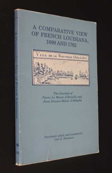 A Comparative View of French Louisiana, 1699 and 1762: The Journals of Pierre Le Moyne d'Iberville and Jean-Jacques-Blaise d'Abbadie, Brasseaux (ed), Carl A.