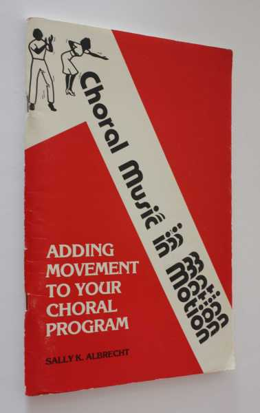 Choral Music in Motion: Adding Movement to Your Choral Program, Albrecht, Sally K.