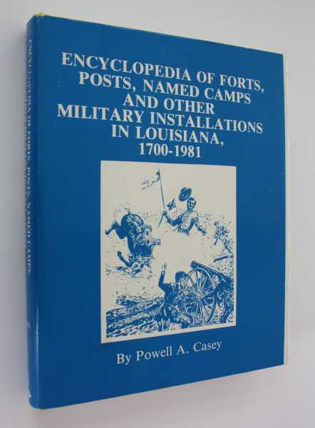 Encyclopedia of Forts, Posts, Named Camps, and Other Military Installations in Louisiana, 1700-1981, Casey, Powell A.