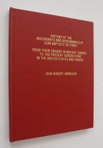 History of the Ascendants and Descendants of Jean Baptiste de Poret: From their origins in Ancient Europe to the present generations in the United States and France, Harrison, John Robert