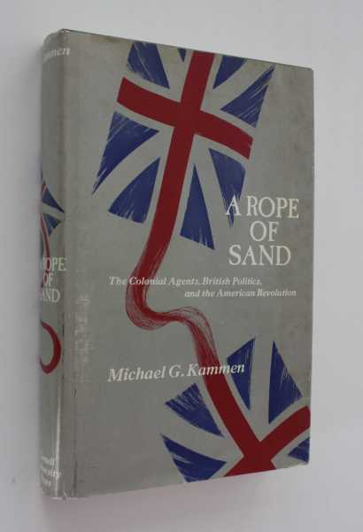 A Rope of Sand: The Colonial Agents, British Politics, and the American Revolution, Kammen, Michael G.