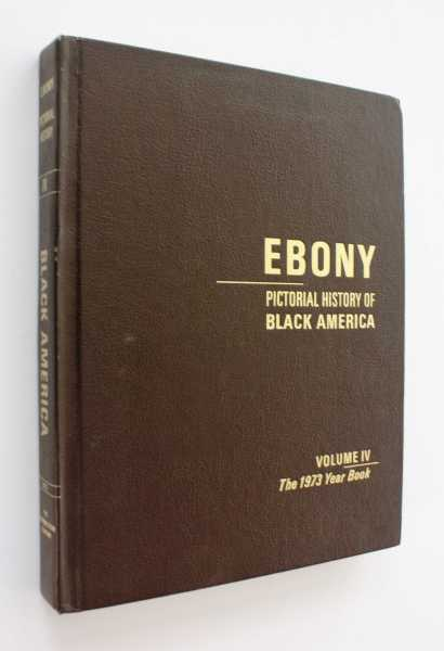 Ebony Pictorial History of Black America: Volume IV, The 1973 Year Book, Editors of Ebony