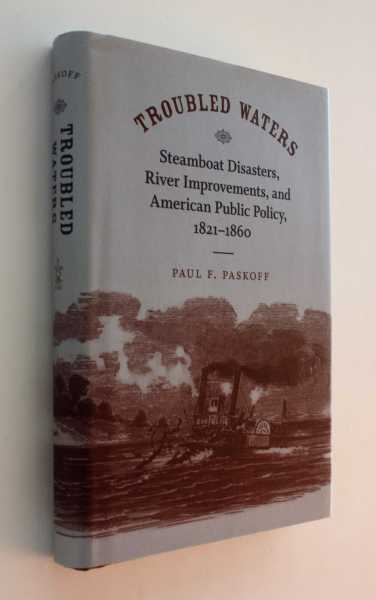 Troubled Waters: Steamboat Disasters, River Improvements, and American Public Policy, 1821-1860, Paskoff, Paul F.