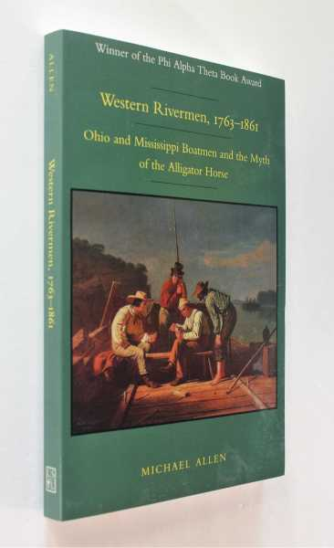 Western Rivermen, 1763-1861: Ohio and Mississippi Boatmen and the Myth of the Alligator Horse, Allen, Michael
