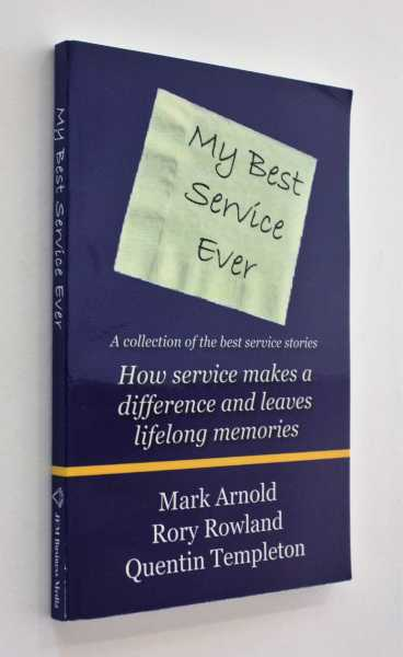 My Best Service Ever: A Collection of Stories, How Service Makes a Difference and Leaves Lifelong Memories, Arnold, Rory Rowland, Quentin Templeton, Mark