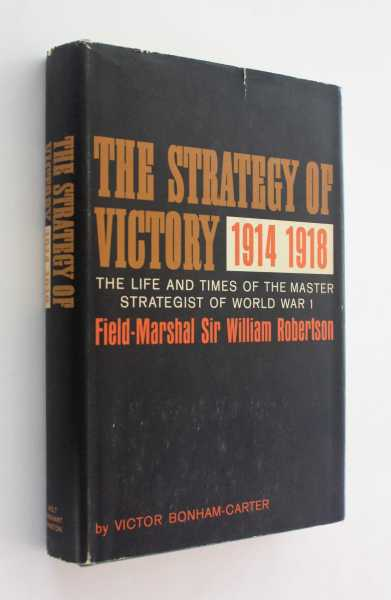 The Strategy of Victory, 1914-1918: The Life and Times of the Master Strategist of World War I: Field Marshall Sir William Robertson, Bonham-Carter, Victor