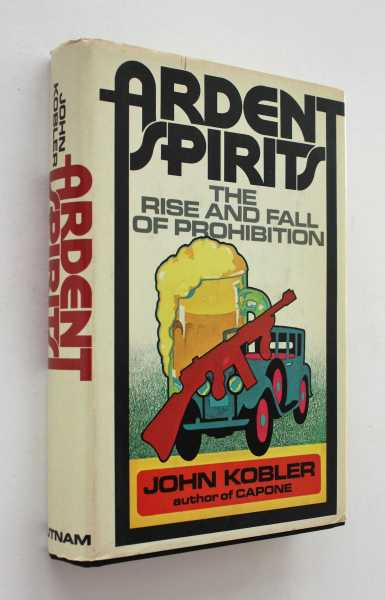Ardent Spirits: The Rise and Fall of Prohibition, Kobler, John